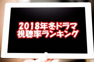 2018年冬ドラマ視聴率ランキング
